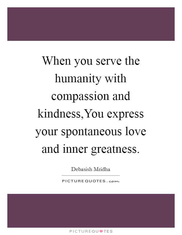When You Serve The Humanity With Compassion And KindnessYou Fascinating Spontaneous Love Quotes
