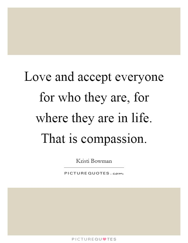 Love and accept everyone for who they are, for where they are in life. That is compassion Picture Quote #1