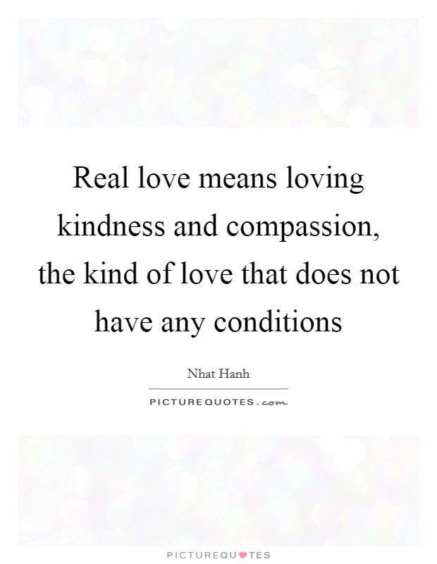 Real love means loving kindness and compassion, the kind of love that does not have any conditions Picture Quote #1