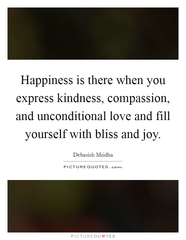 Happiness is there when you express kindness, compassion, and unconditional love and fill yourself with bliss and joy Picture Quote #1