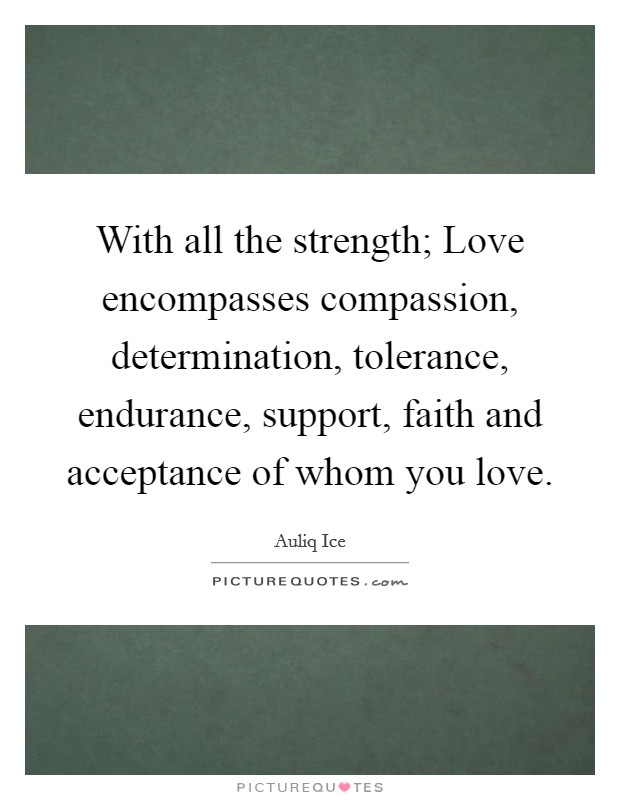 With all the strength; Love encompasses compassion, determination, tolerance, endurance, support, faith and acceptance of whom you love. Picture Quote #1
