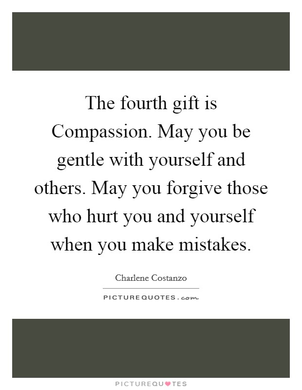 The fourth gift is Compassion. May you be gentle with yourself and others. May you forgive those who hurt you and yourself when you make mistakes Picture Quote #1