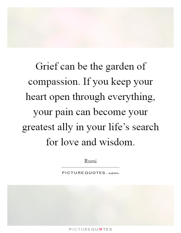 Grief can be the garden of compassion. If you keep your heart open through everything, your pain can become your greatest ally in your life's search for love and wisdom Picture Quote #1