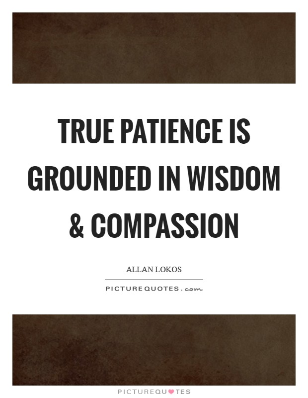 True patience is grounded in wisdom and compassion Picture Quote #1