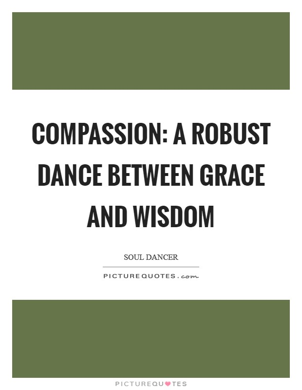 Compassion: a robust dance between grace and wisdom Picture Quote #1