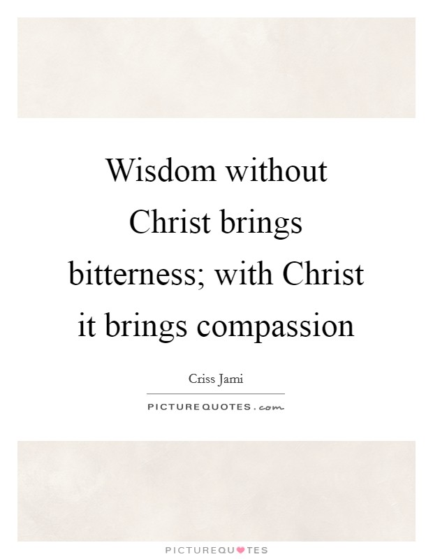 Wisdom without Christ brings bitterness; with Christ it brings compassion Picture Quote #1