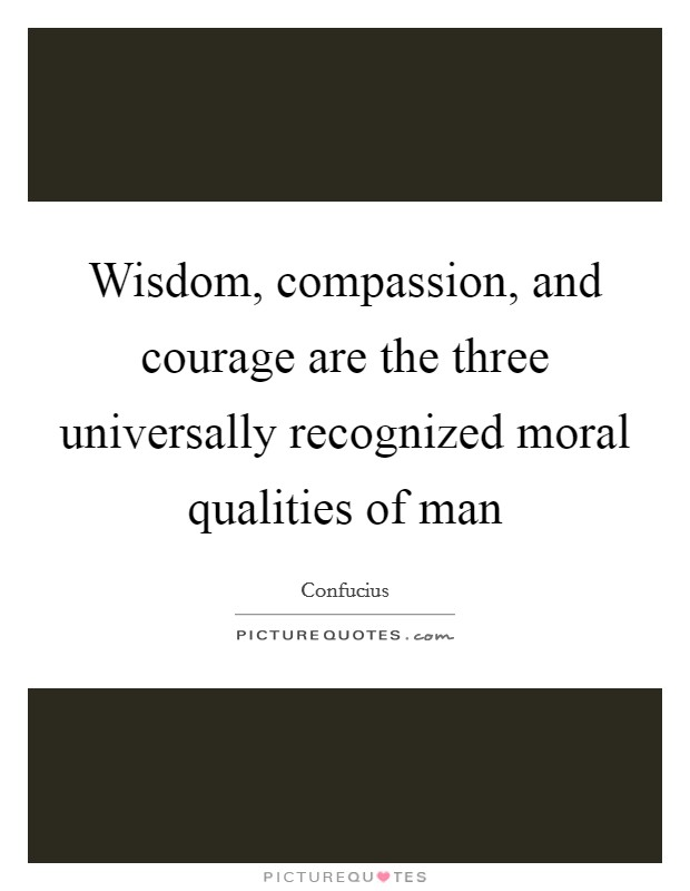 Wisdom, compassion, and courage are the three universally recognized moral qualities of man Picture Quote #1