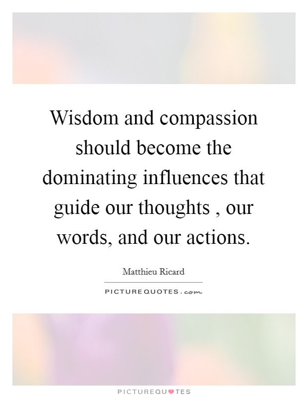 Wisdom and compassion should become the dominating influences that guide our thoughts , our words, and our actions Picture Quote #1
