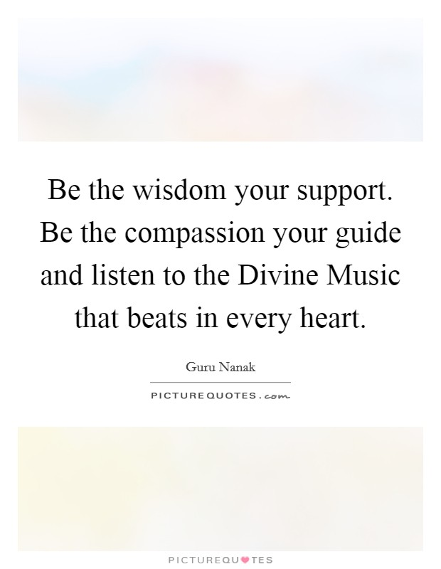 Be the wisdom your support. Be the compassion your guide and listen to the Divine Music that beats in every heart Picture Quote #1