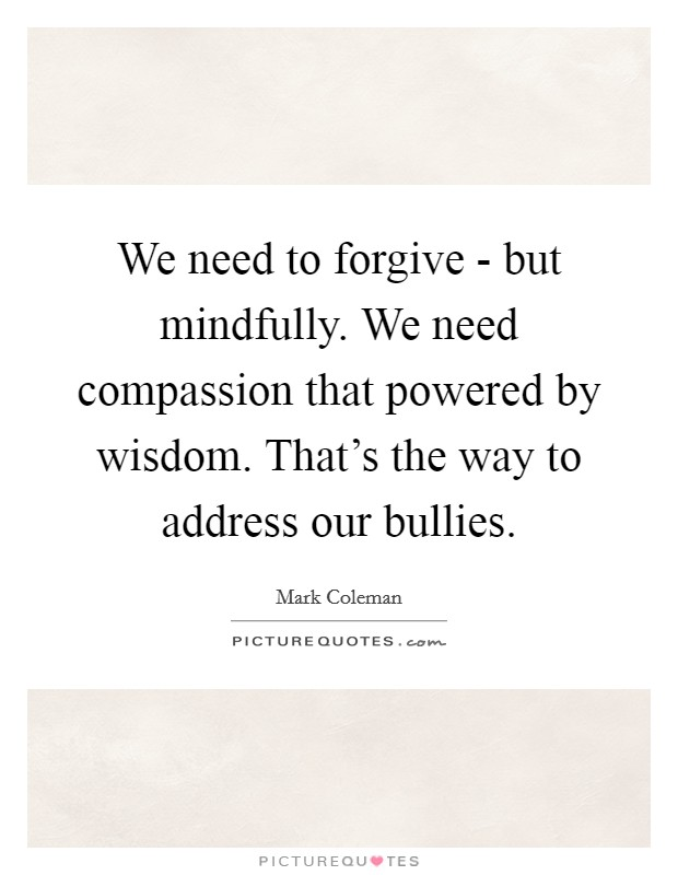 We need to forgive - but mindfully. We need compassion that powered by wisdom. That's the way to address our bullies Picture Quote #1
