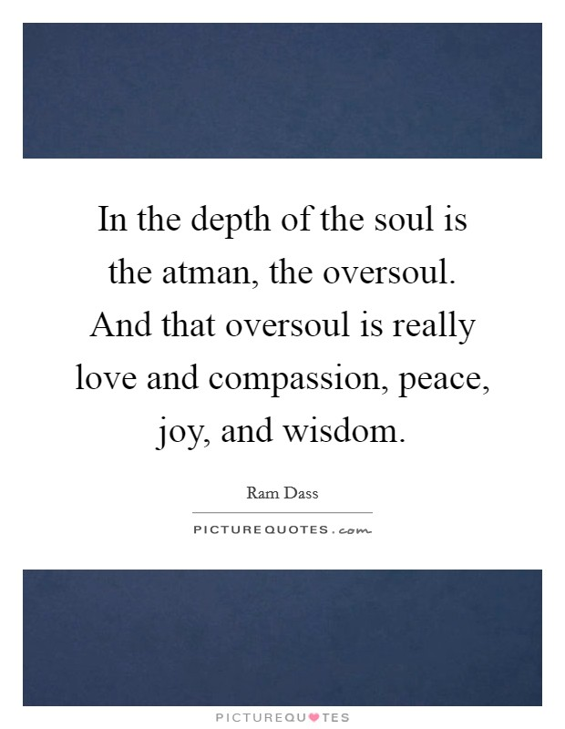 In the depth of the soul is the atman, the oversoul. And that oversoul is really love and compassion, peace, joy, and wisdom Picture Quote #1