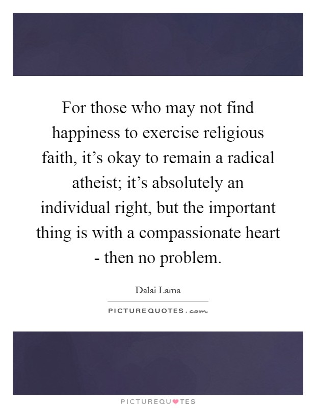 For those who may not find happiness to exercise religious faith, it's okay to remain a radical atheist; it's absolutely an individual right, but the important thing is with a compassionate heart - then no problem Picture Quote #1