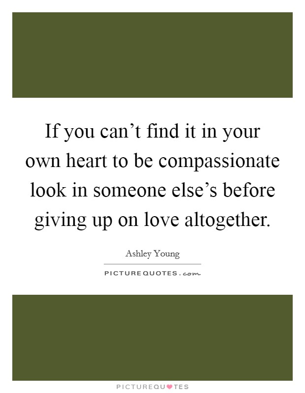 If you can't find it in your own heart to be compassionate look in someone else's before giving up on love altogether. Picture Quote #1