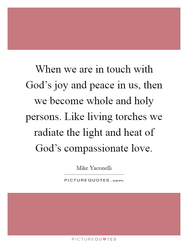 When we are in touch with God's joy and peace in us, then we become whole and holy persons. Like living torches we radiate the light and heat of God's compassionate love Picture Quote #1