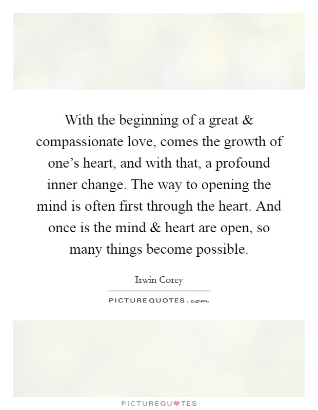 With the beginning of a great and compassionate love, comes the growth of one's heart, and with that, a profound inner change. The way to opening the mind is often first through the heart. And once is the mind and heart are open, so many things become possible Picture Quote #1