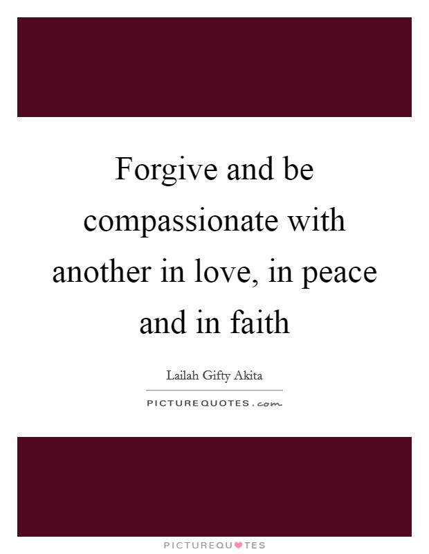 Forgive and be compassionate with another in love, in peace and in faith Picture Quote #1