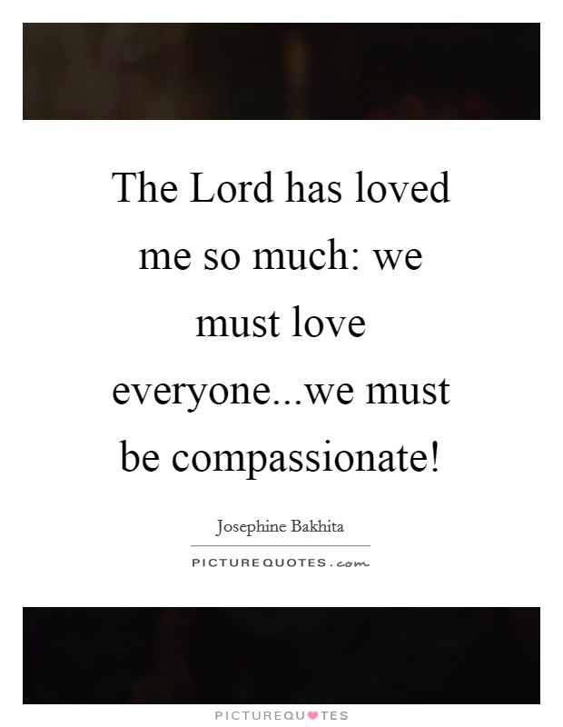 The Lord has loved me so much: we must love everyone...we must be compassionate! Picture Quote #1