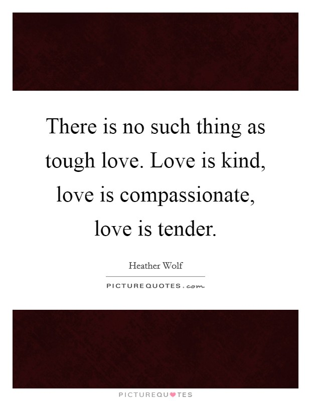There is no such thing as tough love. Love is kind, love is compassionate, love is tender Picture Quote #1