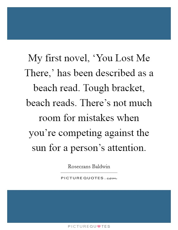 My first novel, 'You Lost Me There,' has been described as a beach read. Tough bracket, beach reads. There's not much room for mistakes when you're competing against the sun for a person's attention Picture Quote #1