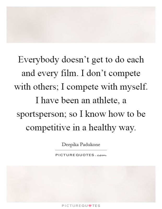 Everybody doesn't get to do each and every film. I don't compete with others; I compete with myself. I have been an athlete, a sportsperson; so I know how to be competitive in a healthy way Picture Quote #1