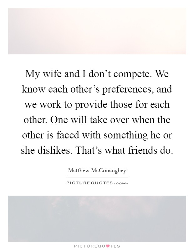 My wife and I don't compete. We know each other's preferences, and we work to provide those for each other. One will take over when the other is faced with something he or she dislikes. That's what friends do Picture Quote #1