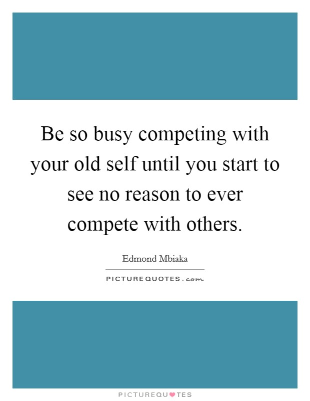 Be so busy competing with your old self until you start to see no reason to ever compete with others Picture Quote #1