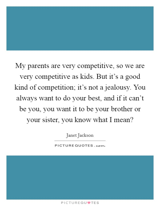 My parents are very competitive, so we are very competitive as kids. But it's a good kind of competition; it's not a jealousy. You always want to do your best, and if it can't be you, you want it to be your brother or your sister, you know what I mean? Picture Quote #1
