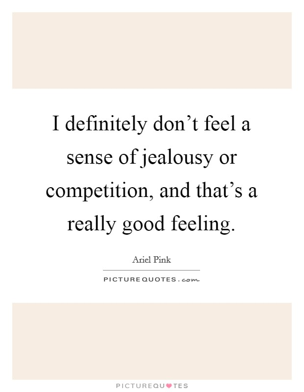 I definitely don't feel a sense of jealousy or competition, and that's a really good feeling Picture Quote #1