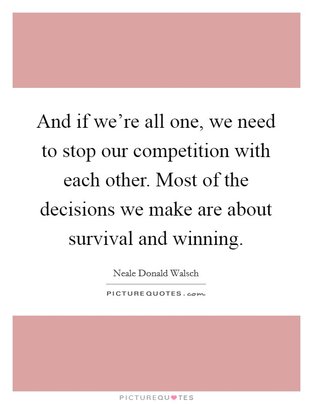And if we're all one, we need to stop our competition with each other. Most of the decisions we make are about survival and winning Picture Quote #1
