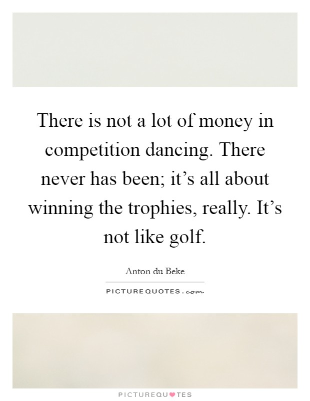 There is not a lot of money in competition dancing. There never has been; it's all about winning the trophies, really. It's not like golf. Picture Quote #1