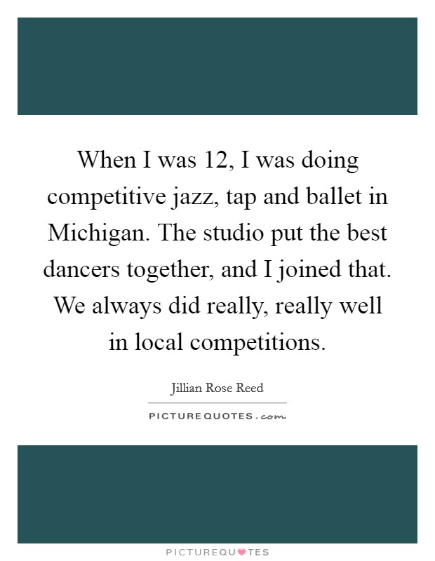 When I was 12, I was doing competitive jazz, tap and ballet in Michigan. The studio put the best dancers together, and I joined that. We always did really, really well in local competitions Picture Quote #1