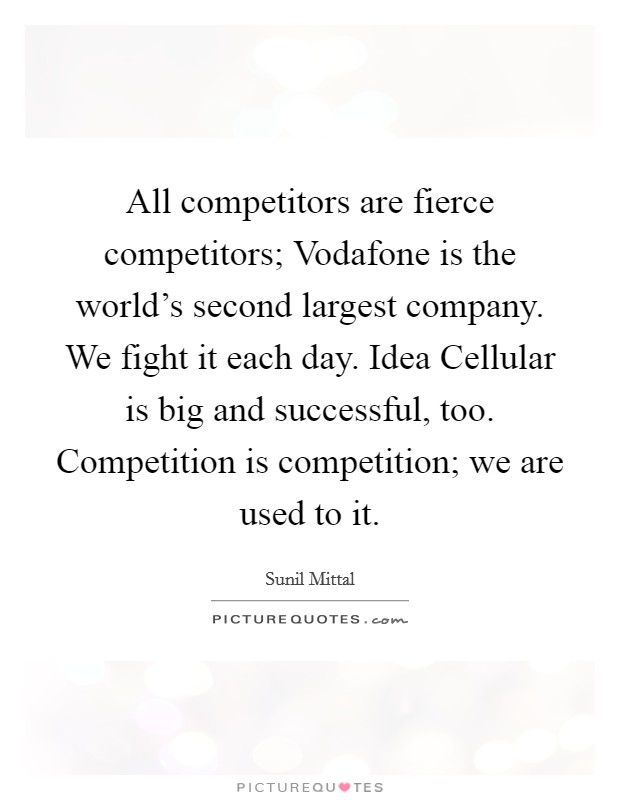 All competitors are fierce competitors; Vodafone is the world's second largest company. We fight it each day. Idea Cellular is big and successful, too. Competition is competition; we are used to it Picture Quote #1