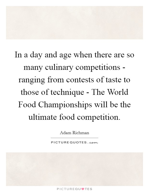 In a day and age when there are so many culinary competitions - ranging from contests of taste to those of technique - The World Food Championships will be the ultimate food competition Picture Quote #1