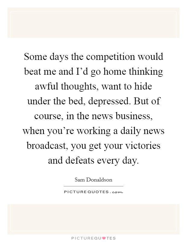 Some days the competition would beat me and I'd go home thinking awful thoughts, want to hide under the bed, depressed. But of course, in the news business, when you're working a daily news broadcast, you get your victories and defeats every day. Picture Quote #1