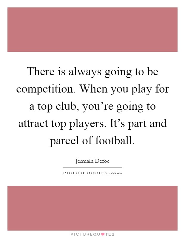 There is always going to be competition. When you play for a top club, you're going to attract top players. It's part and parcel of football Picture Quote #1