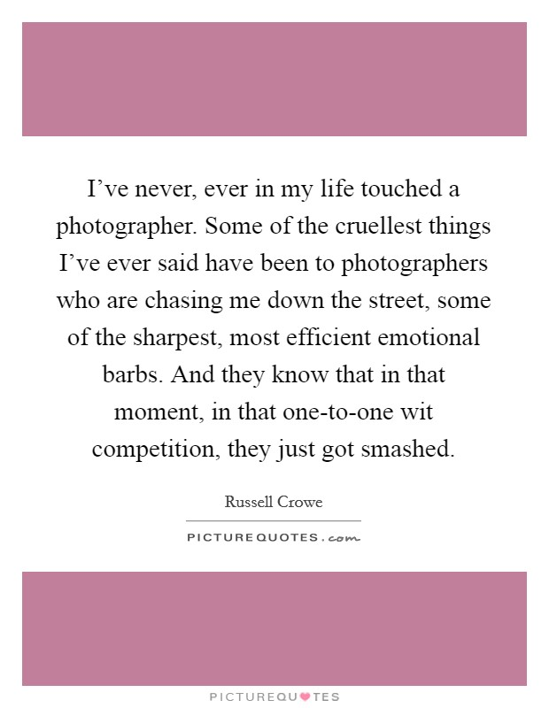 I've never, ever in my life touched a photographer. Some of the cruellest things I've ever said have been to photographers who are chasing me down the street, some of the sharpest, most efficient emotional barbs. And they know that in that moment, in that one-to-one wit competition, they just got smashed Picture Quote #1