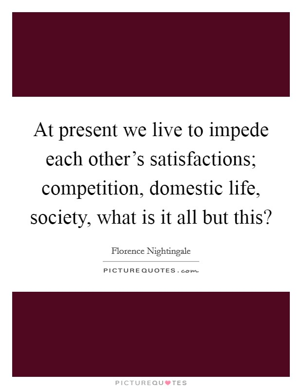 At present we live to impede each other's satisfactions; competition, domestic life, society, what is it all but this? Picture Quote #1