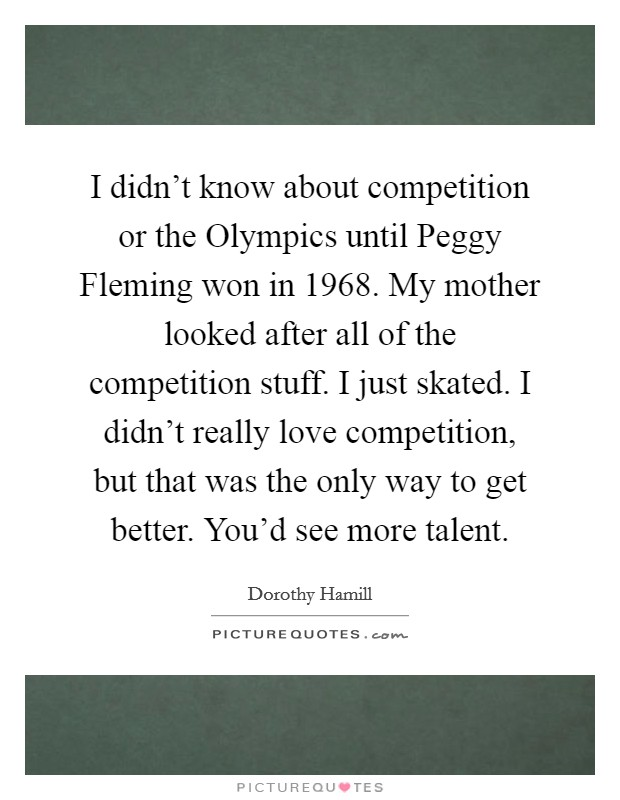 I didn't know about competition or the Olympics until Peggy Fleming won in 1968. My mother looked after all of the competition stuff. I just skated. I didn't really love competition, but that was the only way to get better. You'd see more talent Picture Quote #1