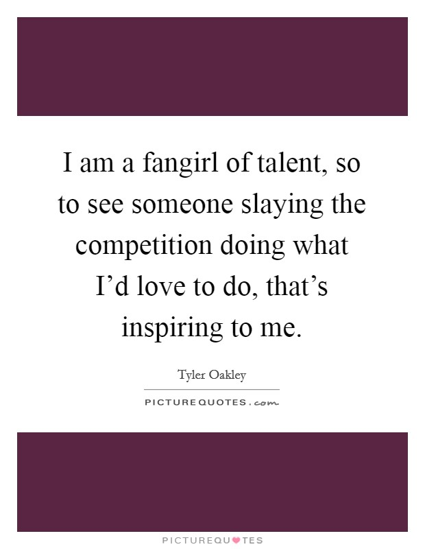 I am a fangirl of talent, so to see someone slaying the competition doing what I'd love to do, that's inspiring to me Picture Quote #1