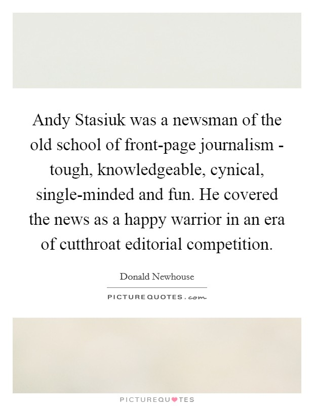 Andy Stasiuk was a newsman of the old school of front-page journalism - tough, knowledgeable, cynical, single-minded and fun. He covered the news as a happy warrior in an era of cutthroat editorial competition Picture Quote #1