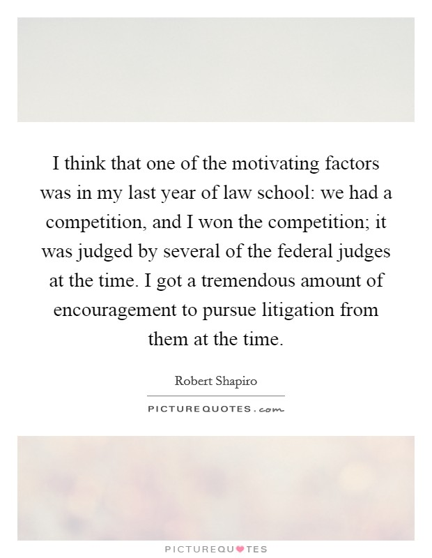 I think that one of the motivating factors was in my last year of law school: we had a competition, and I won the competition; it was judged by several of the federal judges at the time. I got a tremendous amount of encouragement to pursue litigation from them at the time Picture Quote #1
