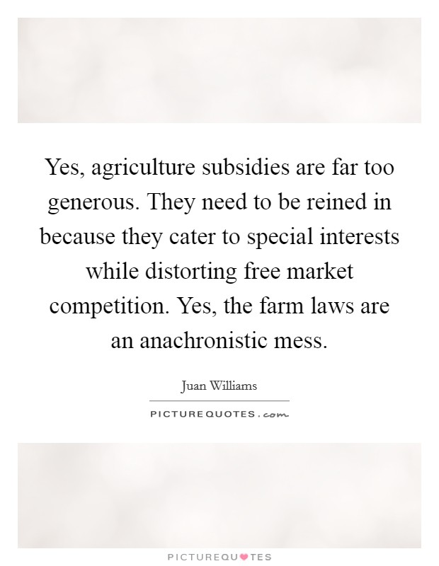 Yes, agriculture subsidies are far too generous. They need to be reined in because they cater to special interests while distorting free market competition. Yes, the farm laws are an anachronistic mess Picture Quote #1