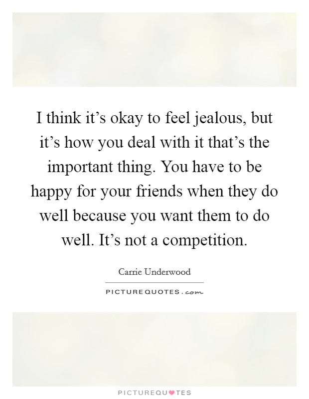 I think it's okay to feel jealous, but it's how you deal with it that's the important thing. You have to be happy for your friends when they do well because you want them to do well. It's not a competition Picture Quote #1