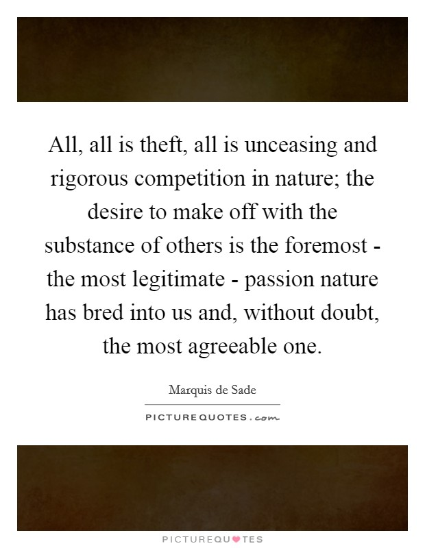 All, all is theft, all is unceasing and rigorous competition in nature; the desire to make off with the substance of others is the foremost - the most legitimate - passion nature has bred into us and, without doubt, the most agreeable one Picture Quote #1