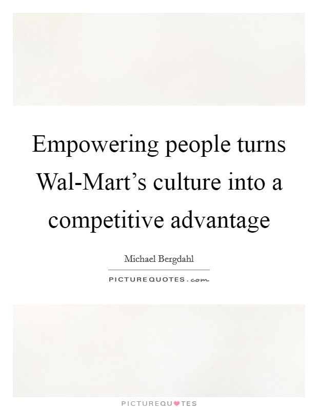 Empowering people turns Wal-Mart's culture into a competitive advantage Picture Quote #1
