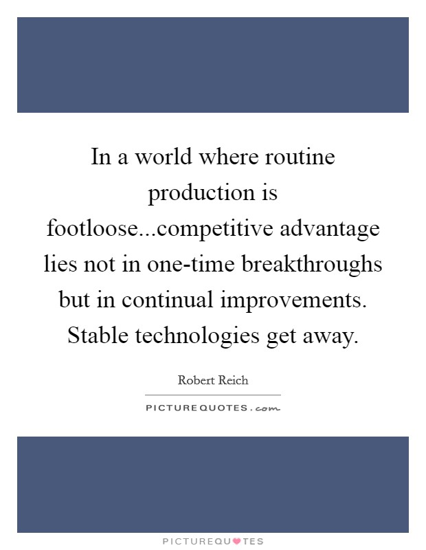 In a world where routine production is footloose...competitive advantage lies not in one-time breakthroughs but in continual improvements. Stable technologies get away Picture Quote #1