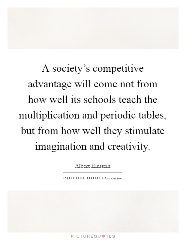 A society's competitive advantage will come not from how well its schools teach the multiplication and periodic tables, but from how well they stimulate imagination and creativity Picture Quote #1