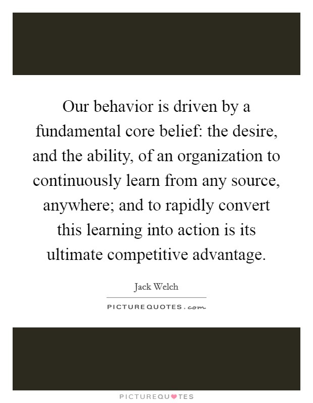 Our behavior is driven by a fundamental core belief: the desire, and the ability, of an organization to continuously learn from any source, anywhere; and to rapidly convert this learning into action is its ultimate competitive advantage. Picture Quote #1