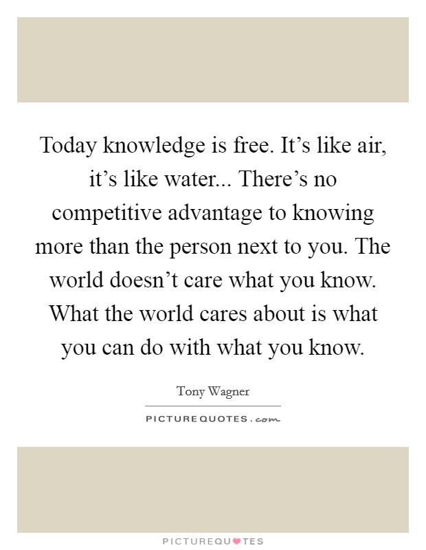 Today knowledge is free. It's like air, it's like water... There's no competitive advantage to knowing more than the person next to you. The world doesn't care what you know. What the world cares about is what you can do with what you know. Picture Quote #1