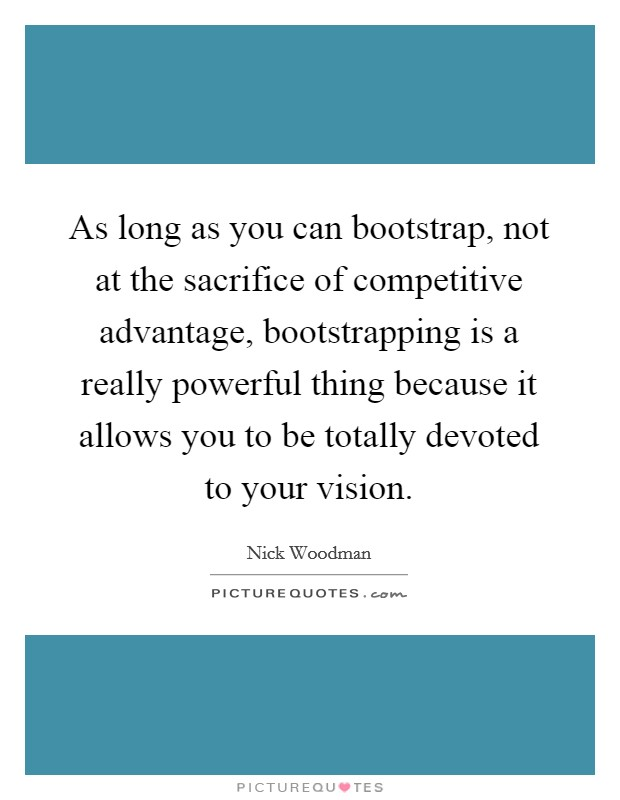 As long as you can bootstrap, not at the sacrifice of competitive advantage, bootstrapping is a really powerful thing because it allows you to be totally devoted to your vision Picture Quote #1